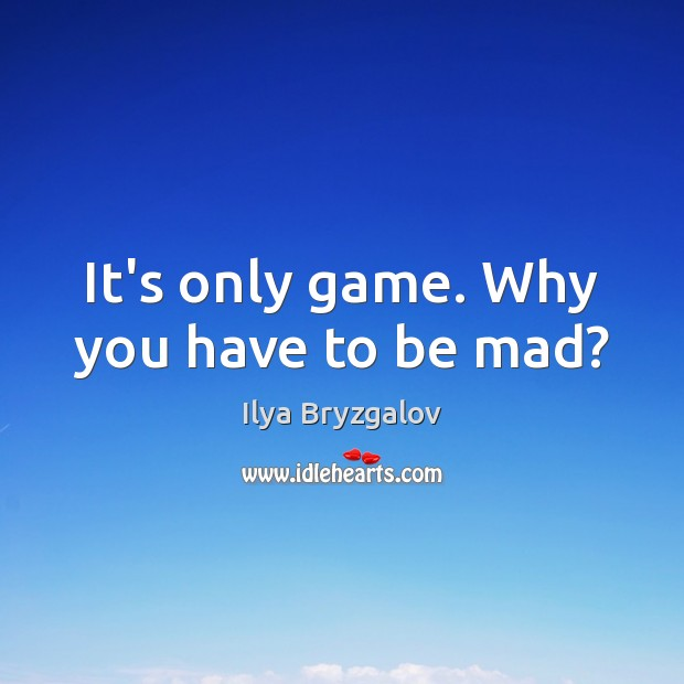 It's only game. Why you have to be mad? Image