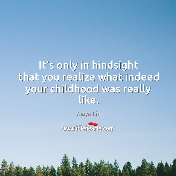 It's only in hindsight that you realize what indeed your childhood was really like. Maya Lin Picture Quote