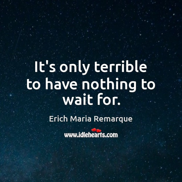 It's only terrible to have nothing to wait for. Erich Maria Remarque Picture Quote