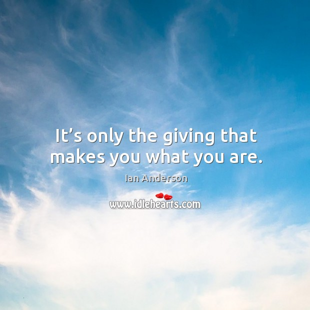 It's only the giving that makes you what you are. Image