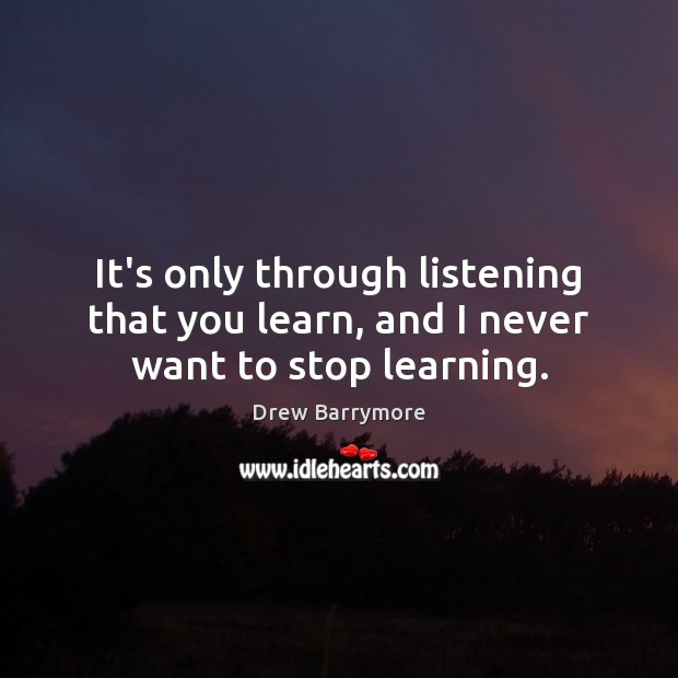 It's only through listening that you learn, and I never want to stop learning. Drew Barrymore Picture Quote