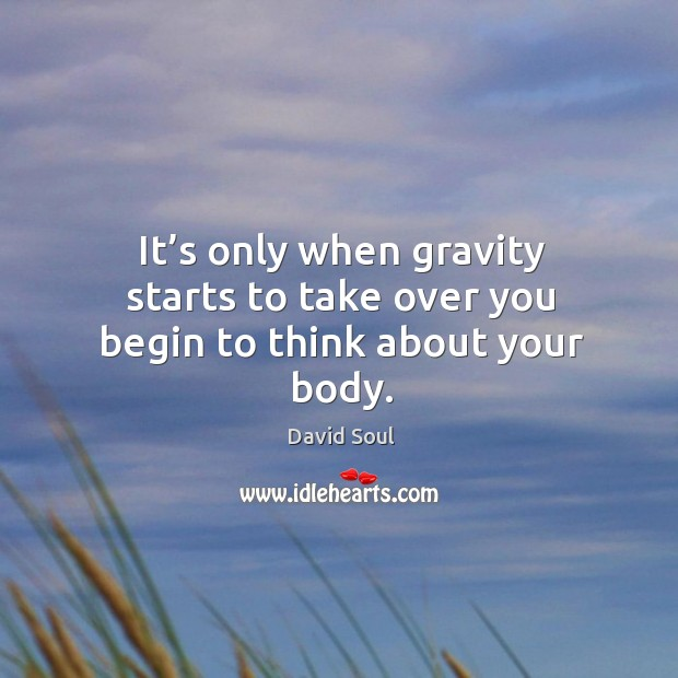 It's only when gravity starts to take over you begin to think about your body. David Soul Picture Quote