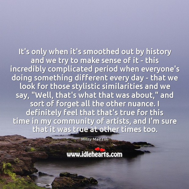 It's only when it's smoothed out by history and we try to Missy Mazzoli Picture Quote