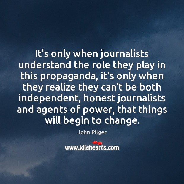 It's only when journalists understand the role they play in this propaganda, Image