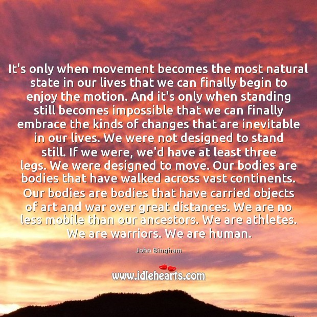 It's only when movement becomes the most natural state in our lives John Bingham Picture Quote