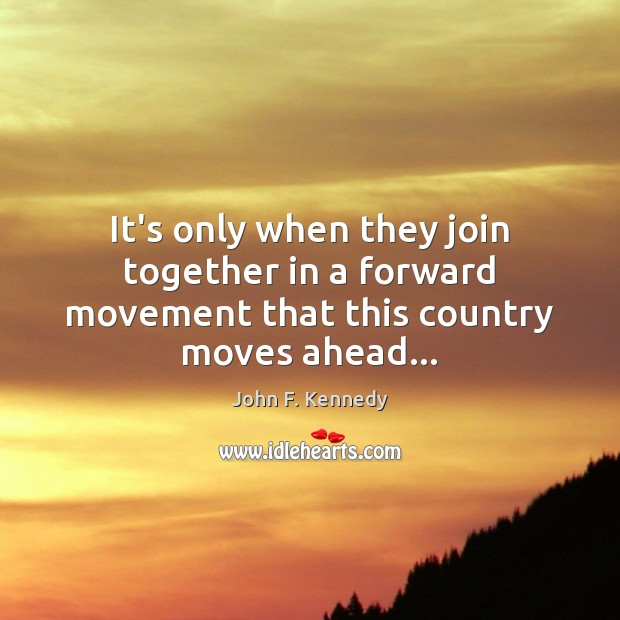 It's only when they join together in a forward movement that this country moves ahead… John F. Kennedy Picture Quote
