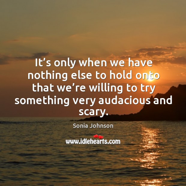 Image, It's only when we have nothing else to hold onto that we're willing to try something very audacious and scary.