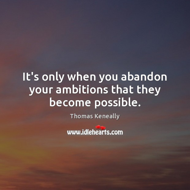 It's only when you abandon your ambitions that they become possible. Image