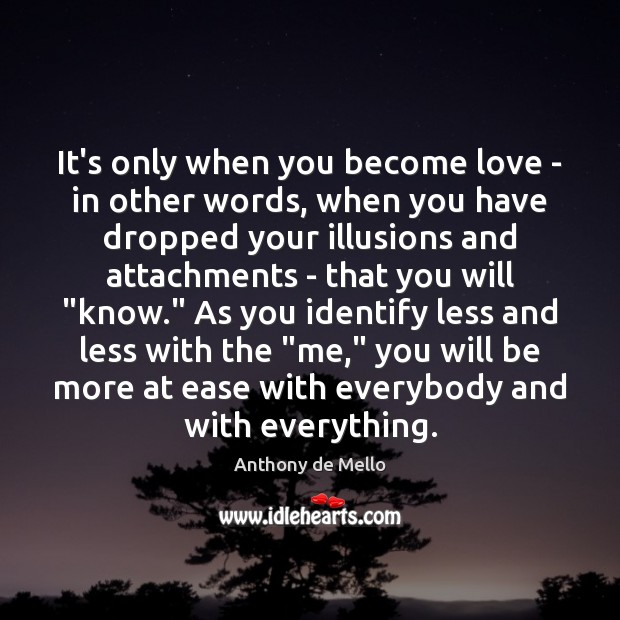 It's only when you become love – in other words, when you Anthony de Mello Picture Quote