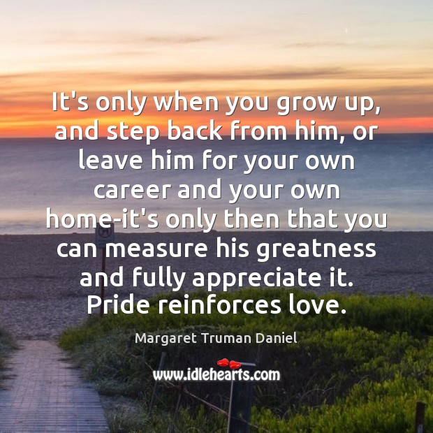 It's only when you grow up, and step back from him, or Margaret Truman Daniel Picture Quote