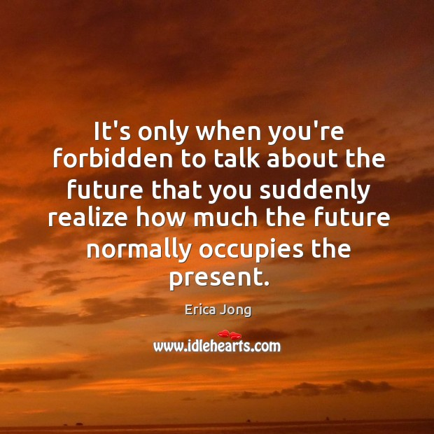 It's only when you're forbidden to talk about the future that you Image