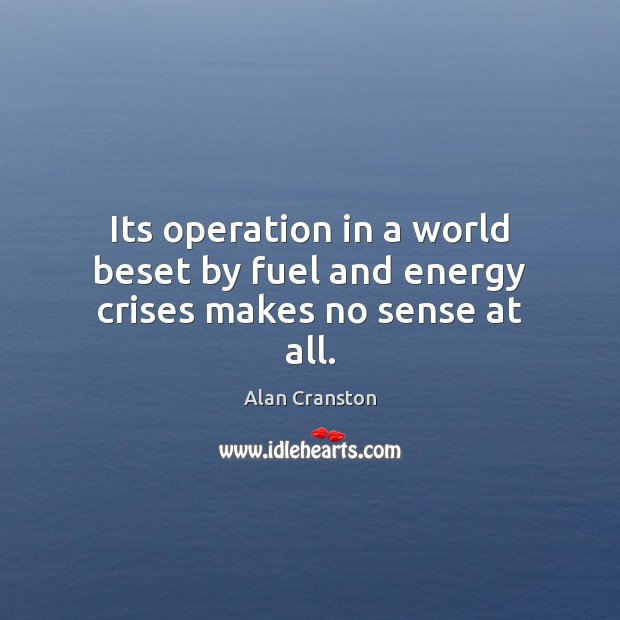 Its operation in a world beset by fuel and energy crises makes no sense at all. Image