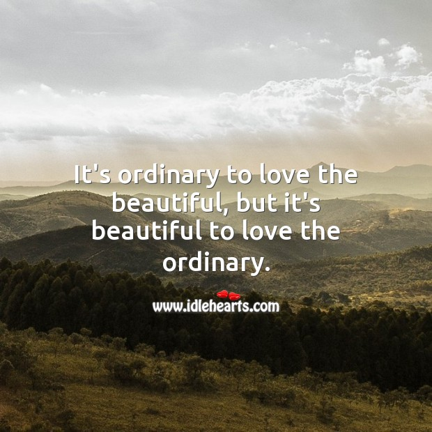 It's ordinary to love the beautiful, but it's beautiful to love the ordinary. Beautiful Love Quotes Image