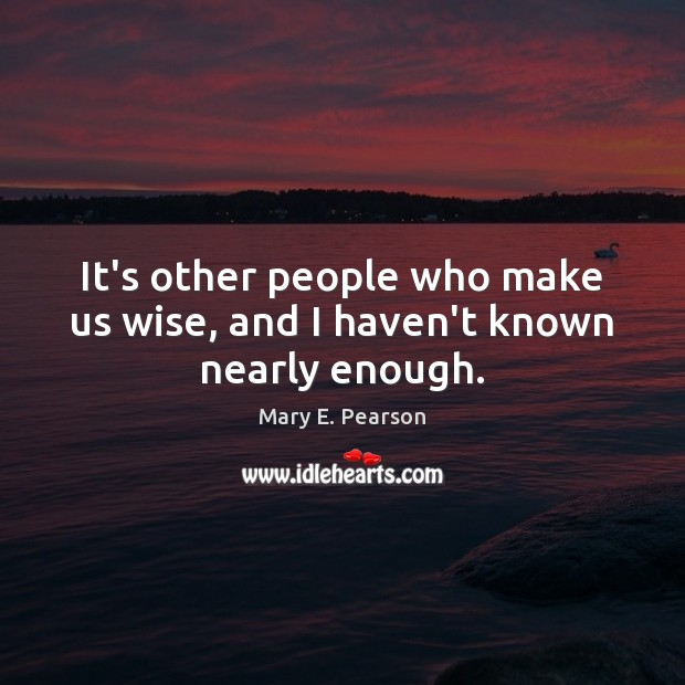 It's other people who make us wise, and I haven't known nearly enough. Image