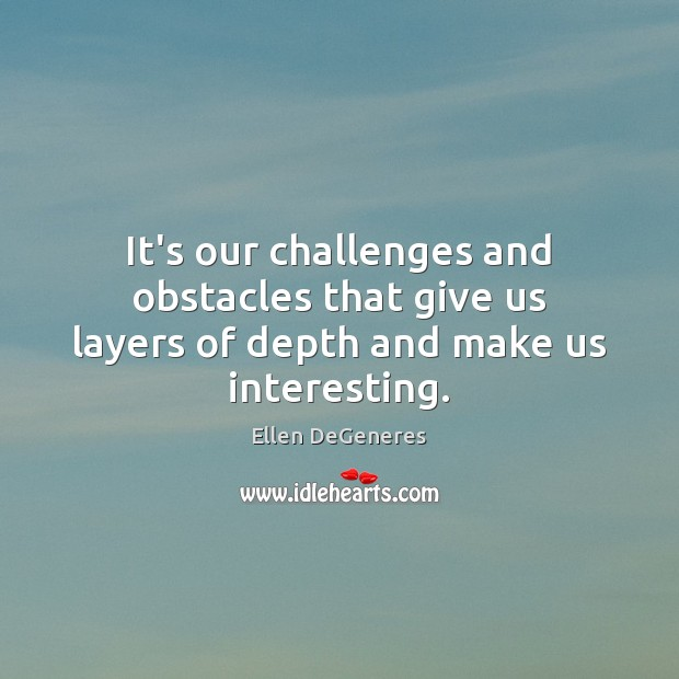 Image, It's our challenges and obstacles that give us layers of depth and make us interesting.