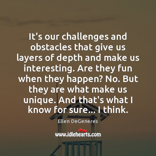 It's our challenges and obstacles that give us layers of depth and Image