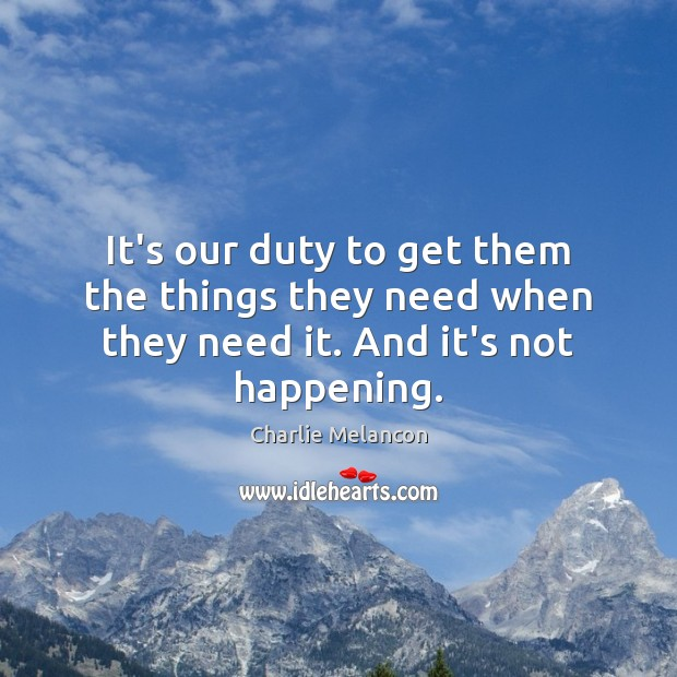 It's our duty to get them the things they need when they need it. And it's not happening. Image