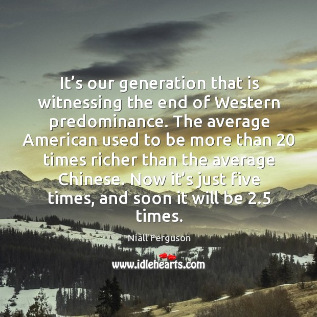 It's our generation that is witnessing the end of Western predominance. Image