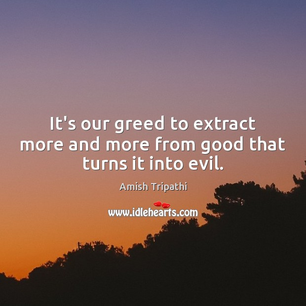 Image, It's our greed to extract more and more from good that turns it into evil.