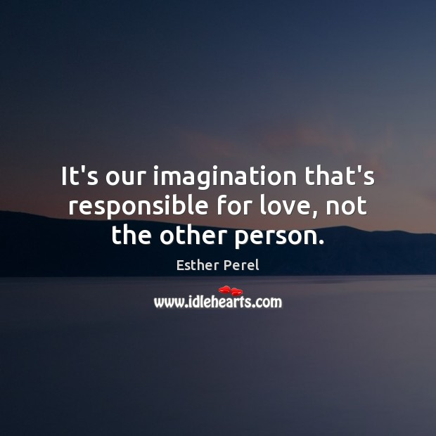 It's our imagination that's responsible for love, not the other person. Esther Perel Picture Quote