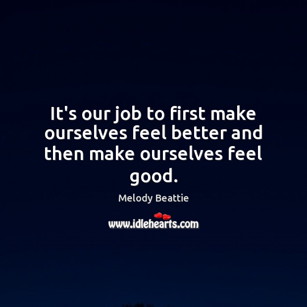 Image about It's our job to first make ourselves feel better and then make ourselves feel good.