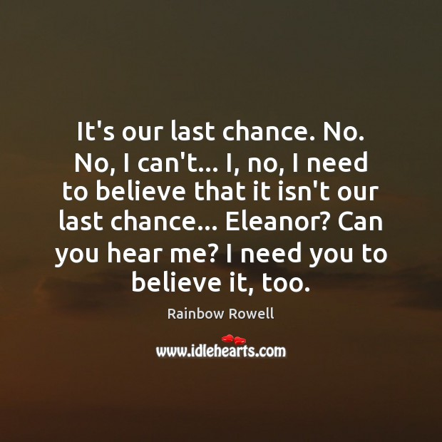 It's our last chance. No. No, I can't… I, no, I need Rainbow Rowell Picture Quote