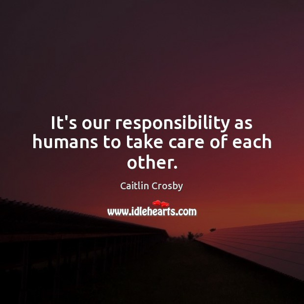 Image, It's our responsibility as humans to take care of each other.