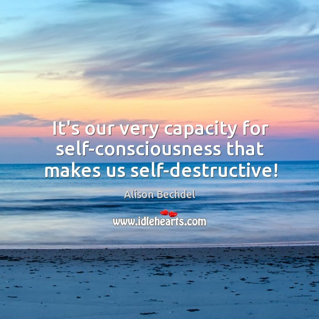 It's our very capacity for self-consciousness that makes us self-destructive! Image