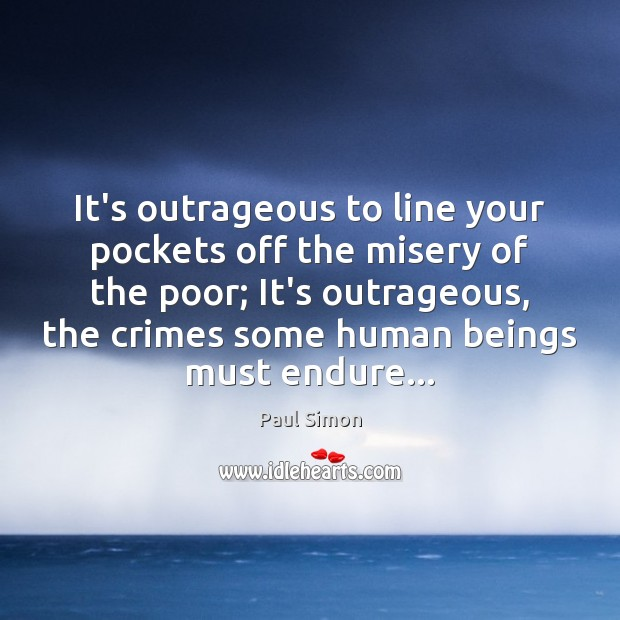 It's outrageous to line your pockets off the misery of the poor; Paul Simon Picture Quote