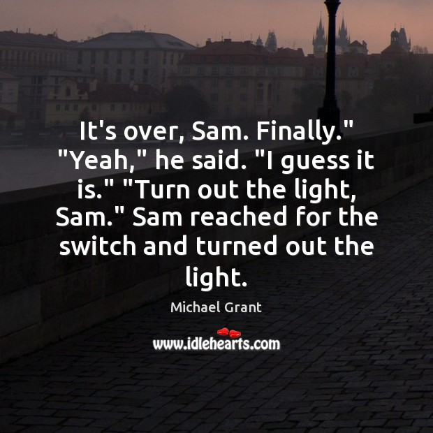 """It's over, Sam. Finally."""" """"Yeah,"""" he said. """"I guess it is."""" """"Turn Image"""