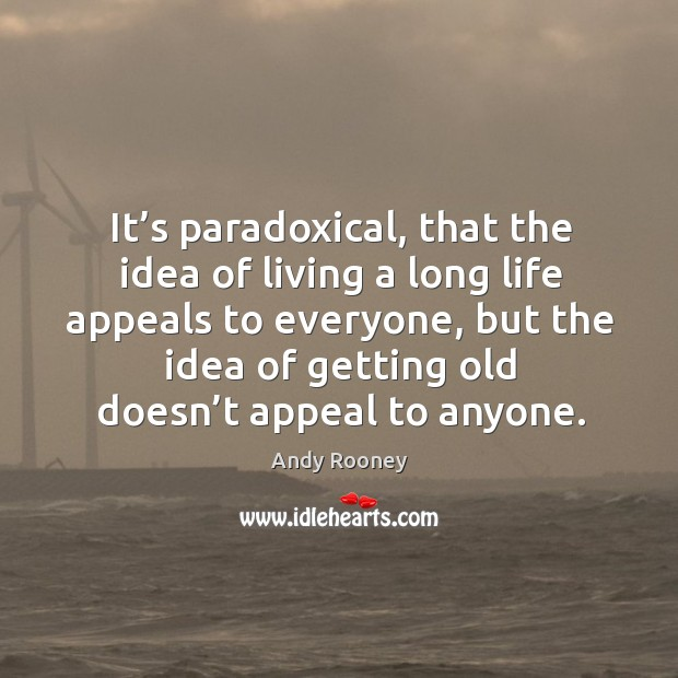 It's paradoxical, that the idea of living a long life appeals to everyone, but the idea of Image