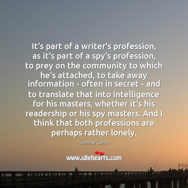 It's part of a writer's profession, as it's part of a spy's Lonely Quotes Image