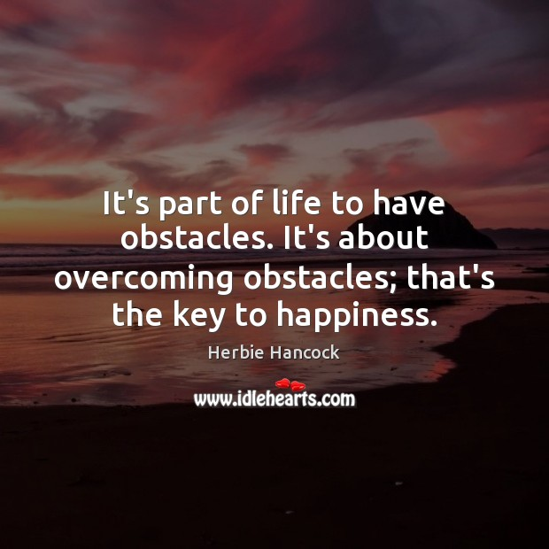 Image, It's part of life to have obstacles. It's about overcoming obstacles; that's