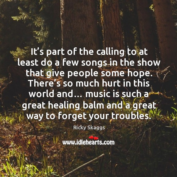 It's part of the calling to at least do a few songs in the show that give people some hope. Ricky Skaggs Picture Quote