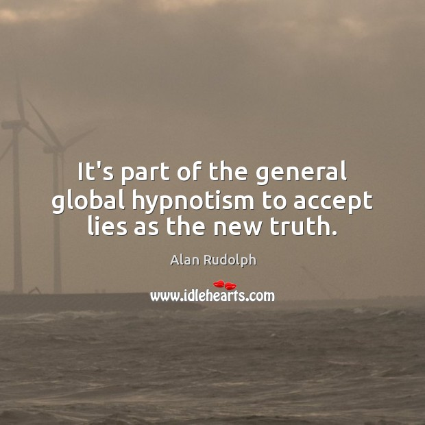 Image, It's part of the general global hypnotism to accept lies as the new truth.