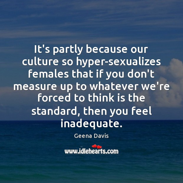 It's partly because our culture so hyper-sexualizes females that if you don't Geena Davis Picture Quote