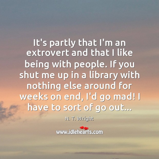 Image, It's partly that I'm an extrovert and that I like being with