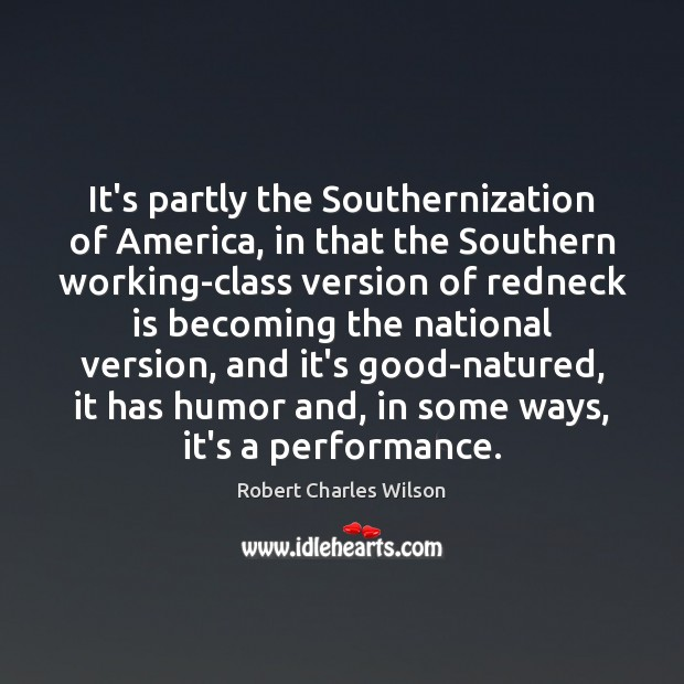 It's partly the Southernization of America, in that the Southern working-class version Robert Charles Wilson Picture Quote