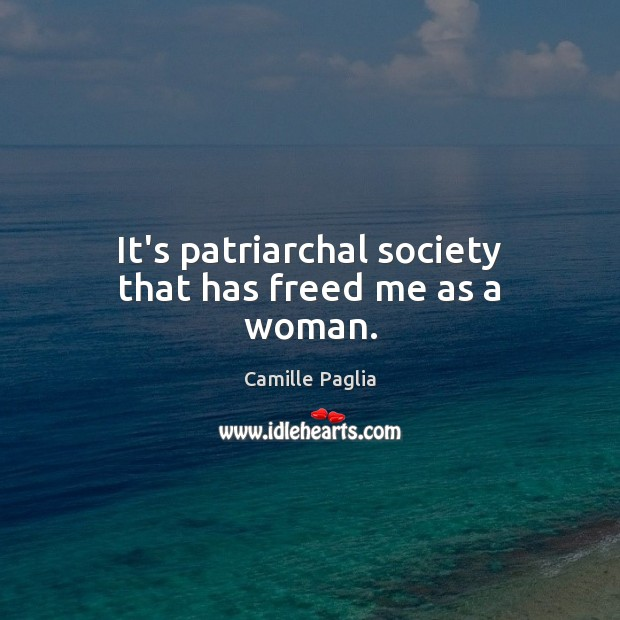It's patriarchal society that has freed me as a woman. Image
