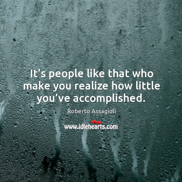 It's people like that who make you realize how little you've accomplished. Image