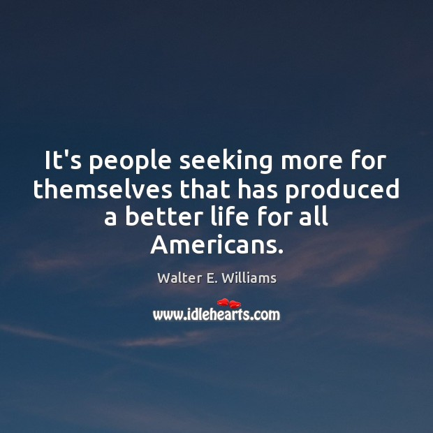 It's people seeking more for themselves that has produced a better life for all Americans. Walter E. Williams Picture Quote