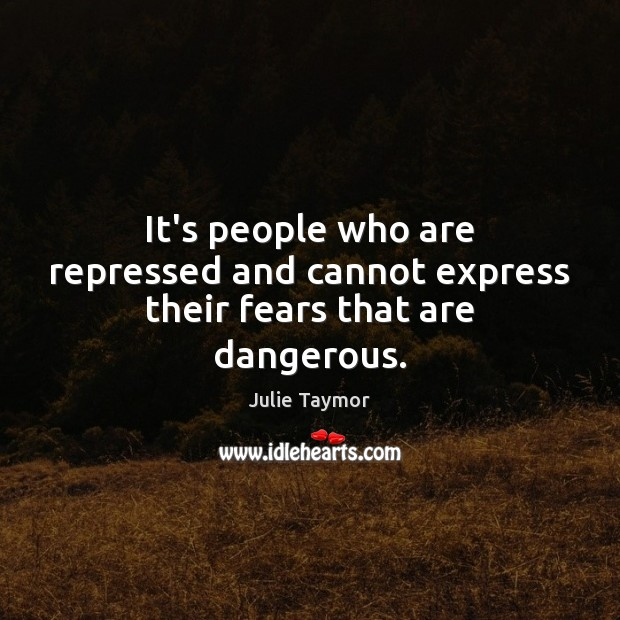 Image, It's people who are repressed and cannot express their fears that are dangerous.