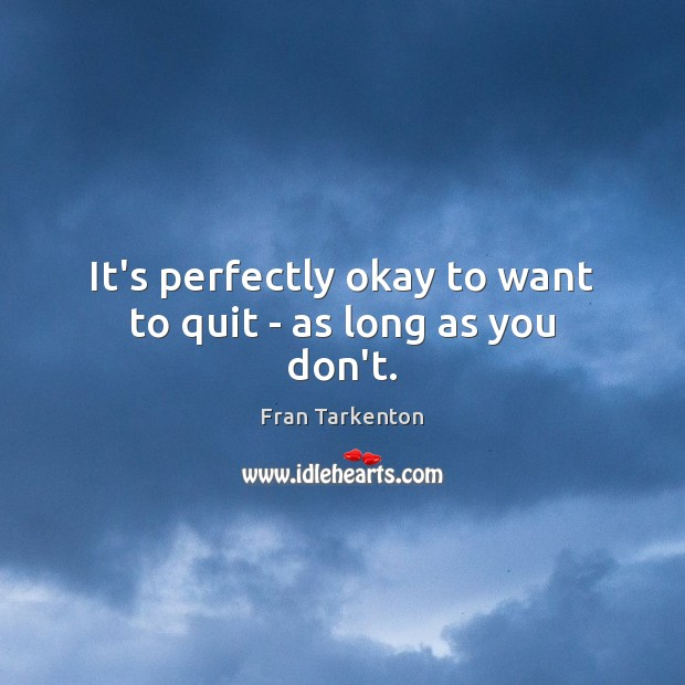 It's perfectly okay to want to quit – as long as you don't. Image