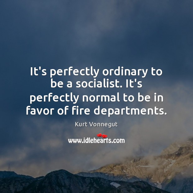 It's perfectly ordinary to be a socialist. It's perfectly normal to be Image