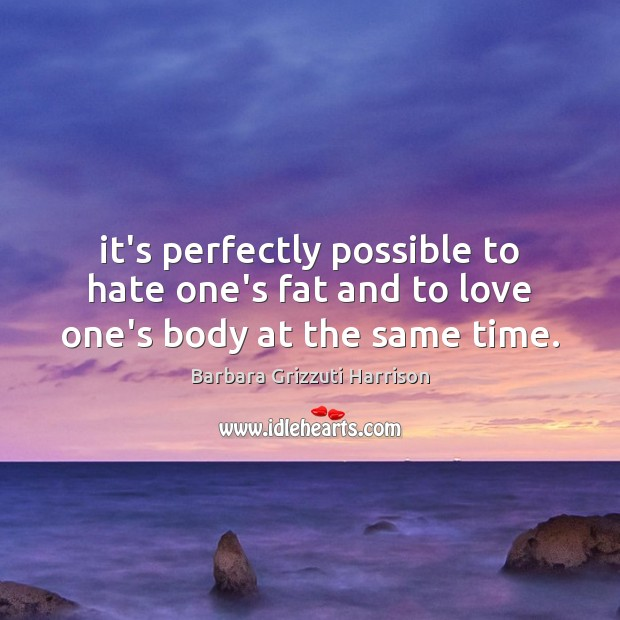 Image, It's perfectly possible to hate one's fat and to love one's body at the same time.