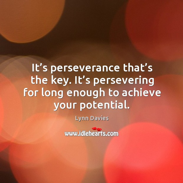 It's perseverance that's the key. It's persevering for long enough to achieve your potential. Image
