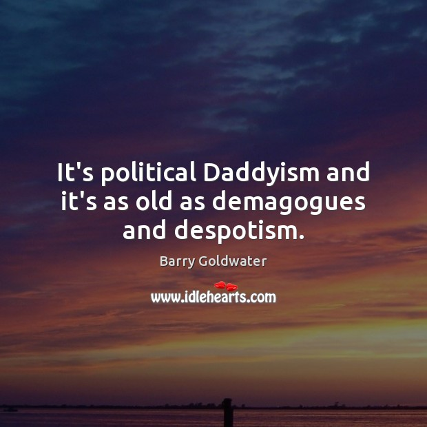 It's political Daddyism and it's as old as demagogues and despotism. Image