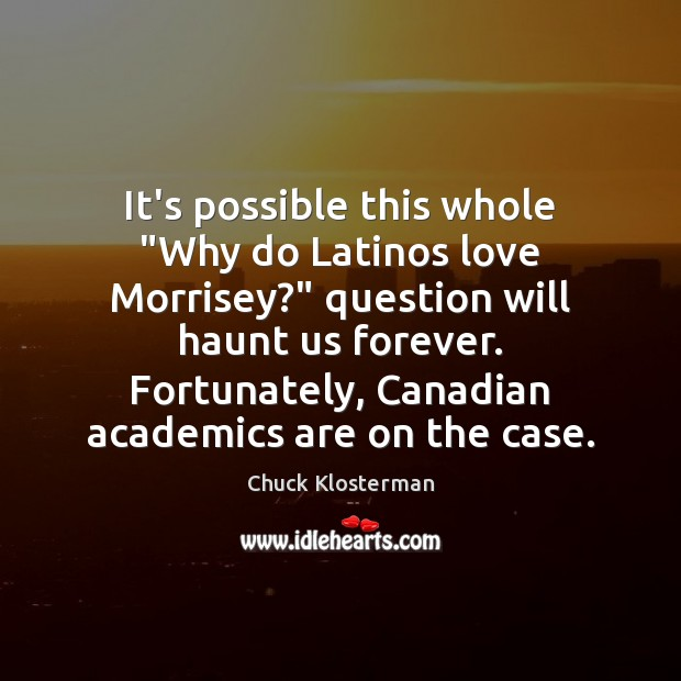 """It's possible this whole """"Why do Latinos love Morrisey?"""" question will haunt Chuck Klosterman Picture Quote"""