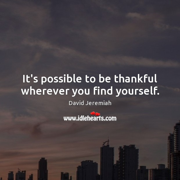 It's possible to be thankful wherever you find yourself. David Jeremiah Picture Quote