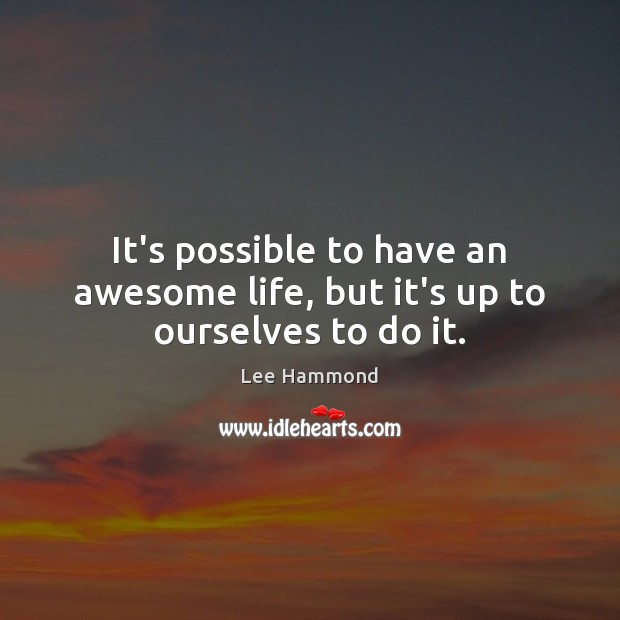 It's possible to have an awesome life, but it's up to ourselves to do it. Image